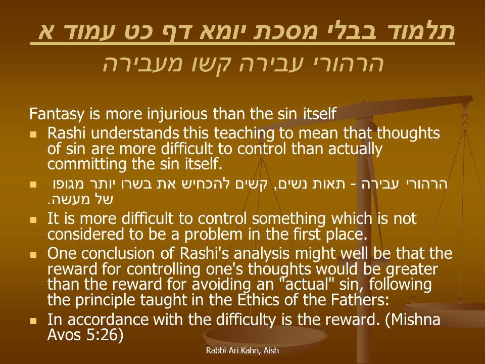 Rabbi Ari Kahn, Aish תלמוד בבלי מסכת יומא דף כט עמוד א הרהורי עבירה קשו מעבירה Fantasy is more injurious than the sin itself Rashi understands this te