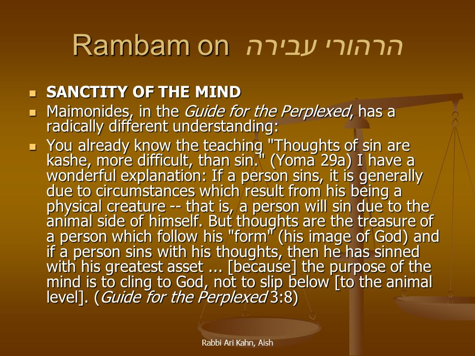 Rabbi Ari Kahn, Aish Rambam on Rambam on הרהורי עבירה SANCTITY OF THE MIND SANCTITY OF THE MIND Maimonides, in the Guide for the Perplexed, has a radically different understanding: Maimonides, in the Guide for the Perplexed, has a radically different understanding: You already know the teaching Thoughts of sin are kashe, more difficult, than sin. (Yoma 29a) I have a wonderful explanation: If a person sins, it is generally due to circumstances which result from his being a physical creature -- that is, a person will sin due to the animal side of himself.