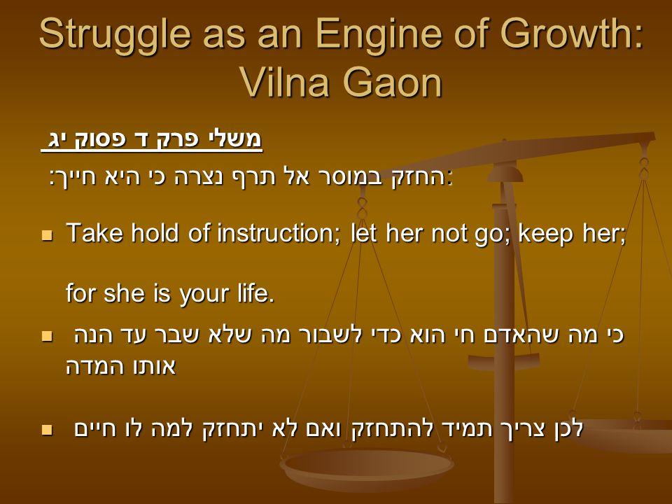 Struggle as an Engine of Growth: Vilna Gaon משלי פרק ד פסוק יג החזק במוסר אל תרף נצרה כי היא חייך : : Take hold of instruction; let her not go; keep h