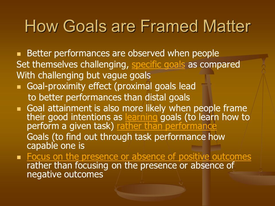 How Goals are Framed Matter Better performances are observed when people Set themselves challenging, specific goals as compared With challenging but vague goals Goal-proximity effect (proximal goals lead to better performances than distal goals Goal attainment is also more likely when people frame their good intentions as learning goals (to learn how to perform a given task) rather than performance Goals (to find out through task performance how capable one is Focus on the presence or absence of positive outcomes rather than focusing on the presence or absence of negative outcomes