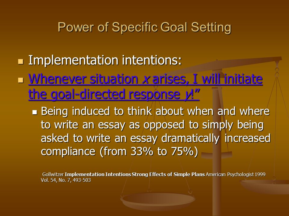 Power of Specific Goal Setting Implementation intentions: Implementation intentions: Whenever situation x arises, I will initiate the goal-directed response y! Whenever situation x arises, I will initiate the goal-directed response y! Being induced to think about when and where to write an essay as opposed to simply being asked to write an essay dramatically increased compliance (from 33% to 75%) Being induced to think about when and where to write an essay as opposed to simply being asked to write an essay dramatically increased compliance (from 33% to 75%) Gollwitzer Implementation Intentions Strong Effects of Simple Plans American Psychologist 1999 Vol.