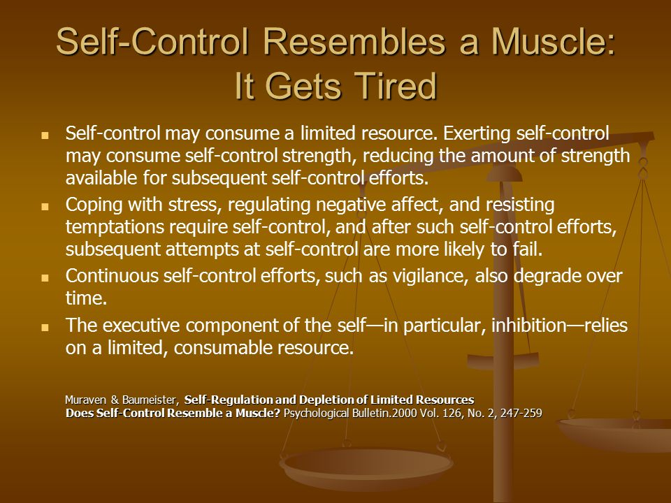 Self-Control Resembles a Muscle: It Gets Tired Self-control may consume a limited resource. Exerting self-control may consume self-control strength, r