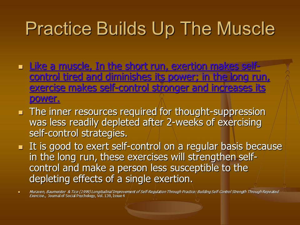 Practice Builds Up The Muscle Like a muscle, In the short run, exertion makes self- control tired and diminishes its power; in the long run, exercise