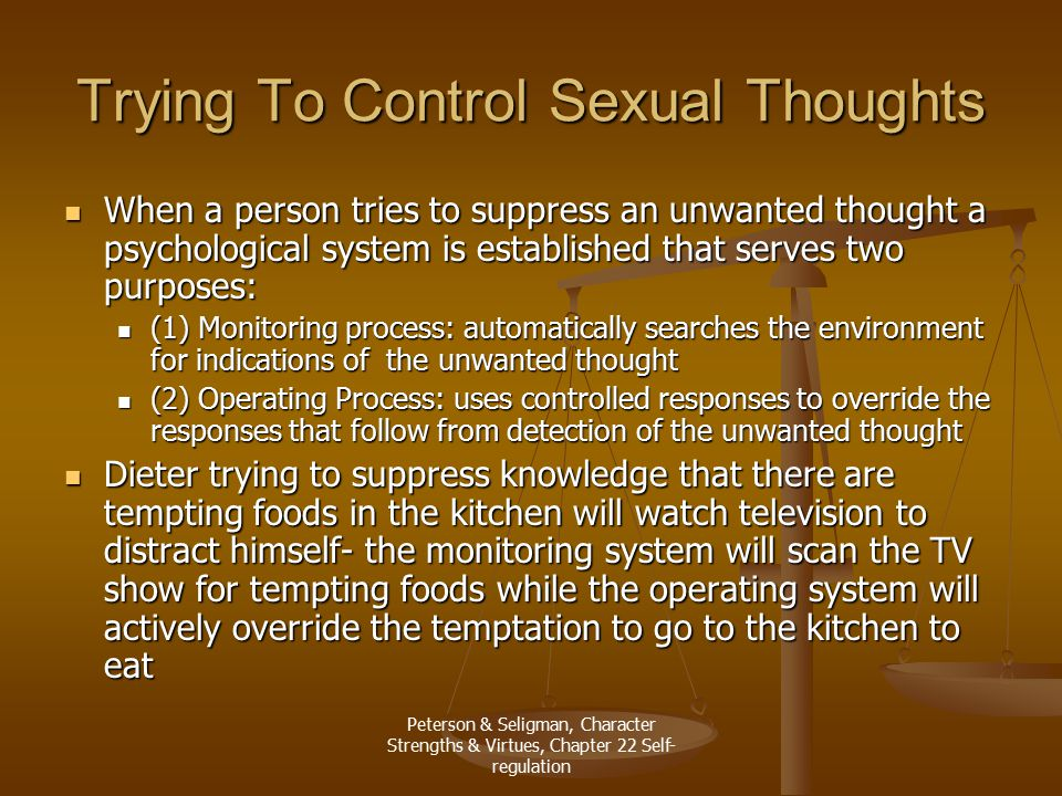 Peterson & Seligman, Character Strengths & Virtues, Chapter 22 Self- regulation Trying To Control Sexual Thoughts When a person tries to suppress an unwanted thought a psychological system is established that serves two purposes: When a person tries to suppress an unwanted thought a psychological system is established that serves two purposes: (1) Monitoring process: automatically searches the environment for indications of the unwanted thought (1) Monitoring process: automatically searches the environment for indications of the unwanted thought (2) Operating Process: uses controlled responses to override the responses that follow from detection of the unwanted thought (2) Operating Process: uses controlled responses to override the responses that follow from detection of the unwanted thought Dieter trying to suppress knowledge that there are tempting foods in the kitchen will watch television to distract himself- the monitoring system will scan the TV show for tempting foods while the operating system will actively override the temptation to go to the kitchen to eat Dieter trying to suppress knowledge that there are tempting foods in the kitchen will watch television to distract himself- the monitoring system will scan the TV show for tempting foods while the operating system will actively override the temptation to go to the kitchen to eat