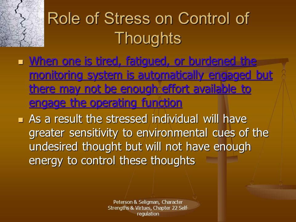 Peterson & Seligman, Character Strengths & Virtues, Chapter 22 Self- regulation Role of Stress on Control of Thoughts When one is tired, fatigued, or
