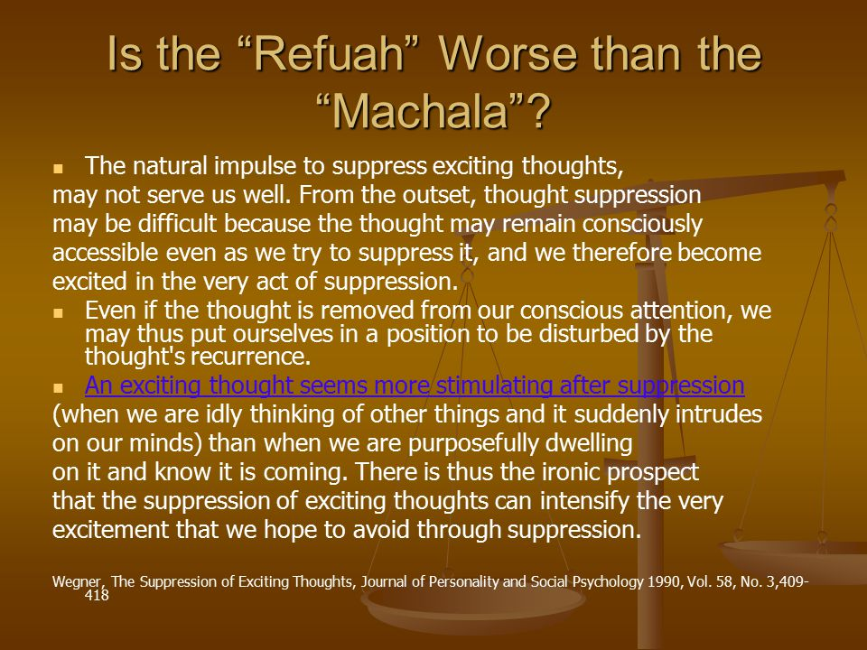 """Is the """"Refuah"""" Worse than the """"Machala""""? The natural impulse to suppress exciting thoughts, may not serve us well. From the outset, thought suppressi"""
