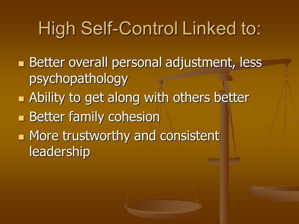 High Self-Control Linked to: Better overall personal adjustment, less psychopathology Better overall personal adjustment, less psychopathology Ability to get along with others better Ability to get along with others better Better family cohesion Better family cohesion More trustworthy and consistent leadership More trustworthy and consistent leadership