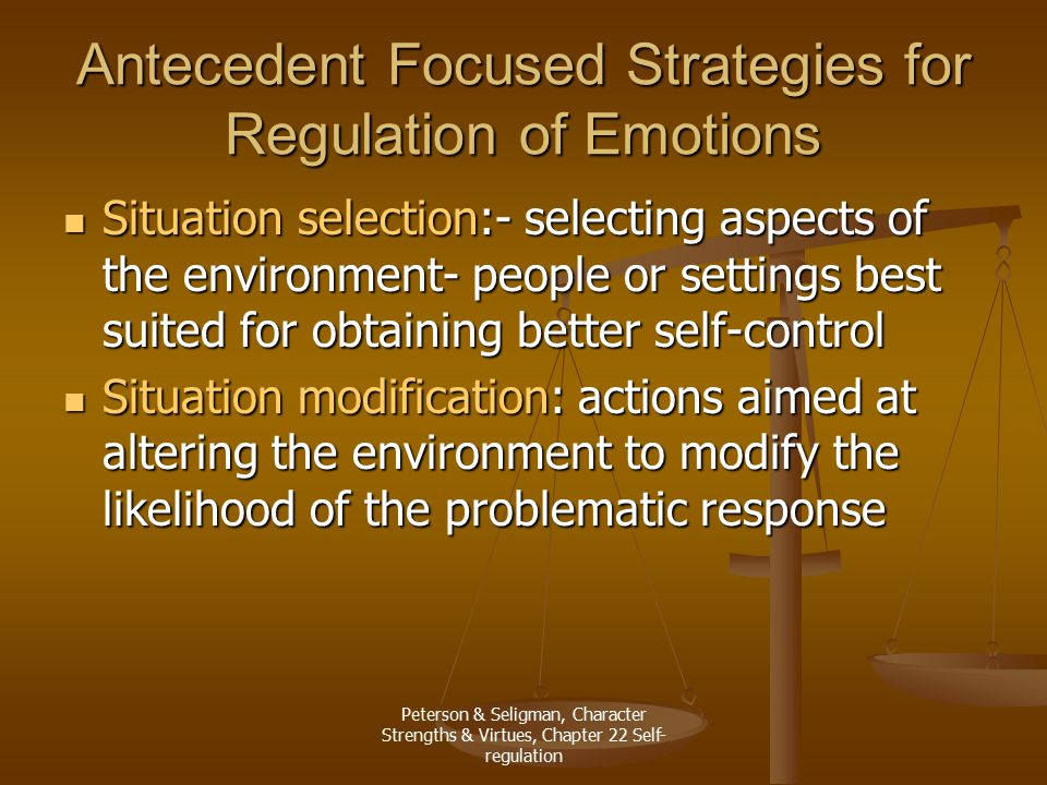 Peterson & Seligman, Character Strengths & Virtues, Chapter 22 Self- regulation Antecedent Focused Strategies for Regulation of Emotions Situation selection:- selecting aspects of the environment- people or settings best suited for obtaining better self-control Situation selection:- selecting aspects of the environment- people or settings best suited for obtaining better self-control Situation modification: actions aimed at altering the environment to modify the likelihood of the problematic response Situation modification: actions aimed at altering the environment to modify the likelihood of the problematic response