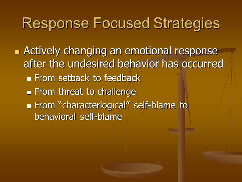 Response Focused Strategies Actively changing an emotional response after the undesired behavior has occurred Actively changing an emotional response after the undesired behavior has occurred From setback to feedback From setback to feedback From threat to challenge From threat to challenge From characterlogical self-blame to behavioral self-blame From characterlogical self-blame to behavioral self-blame
