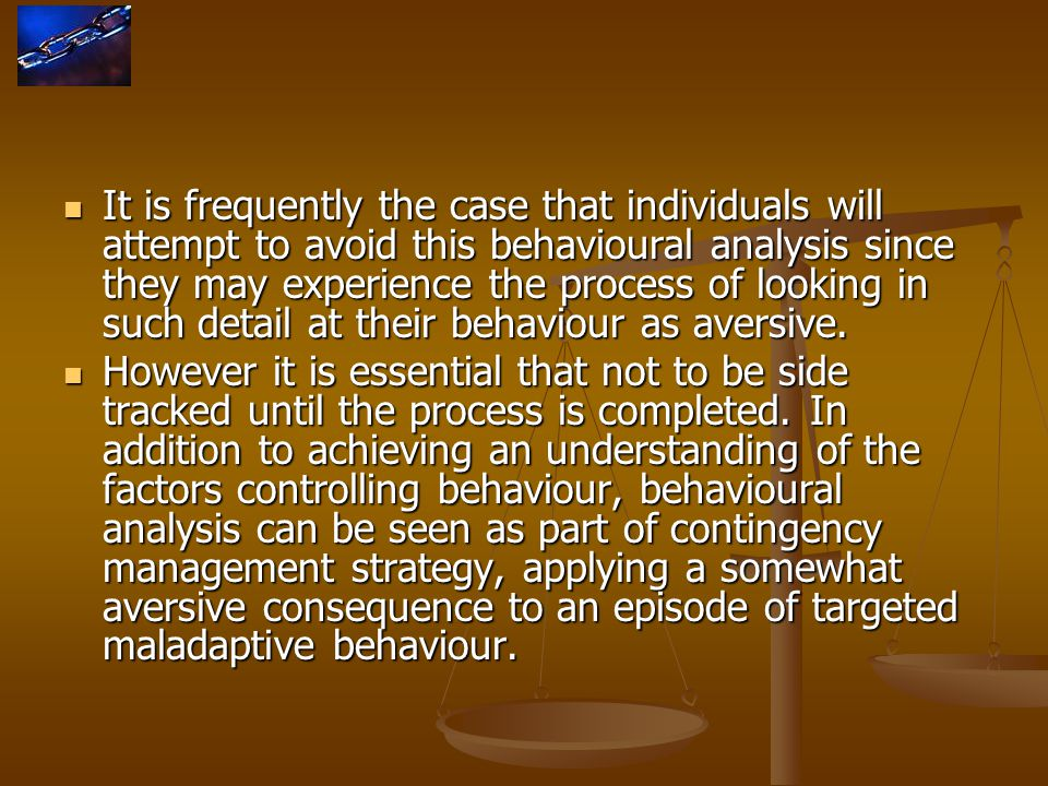 It is frequently the case that individuals will attempt to avoid this behavioural analysis since they may experience the process of looking in such detail at their behaviour as aversive.