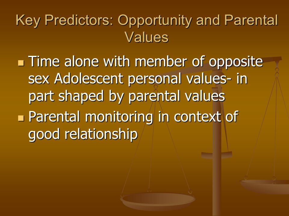 Key Predictors: Opportunity and Parental Values Time alone with member of opposite sex Adolescent personal values- in part shaped by parental values Time alone with member of opposite sex Adolescent personal values- in part shaped by parental values Parental monitoring in context of good relationship Parental monitoring in context of good relationship