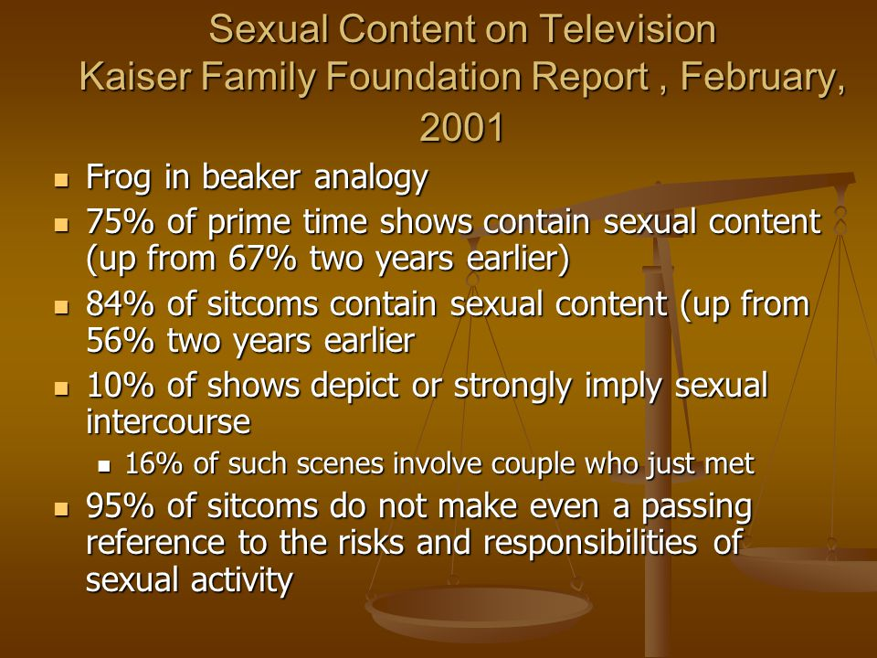 Sexual Content on Television Kaiser Family Foundation Report, February, 2001 Frog in beaker analogy Frog in beaker analogy 75% of prime time shows contain sexual content (up from 67% two years earlier) 75% of prime time shows contain sexual content (up from 67% two years earlier) 84% of sitcoms contain sexual content (up from 56% two years earlier 84% of sitcoms contain sexual content (up from 56% two years earlier 10% of shows depict or strongly imply sexual intercourse 10% of shows depict or strongly imply sexual intercourse 16% of such scenes involve couple who just met 16% of such scenes involve couple who just met 95% of sitcoms do not make even a passing reference to the risks and responsibilities of sexual activity 95% of sitcoms do not make even a passing reference to the risks and responsibilities of sexual activity