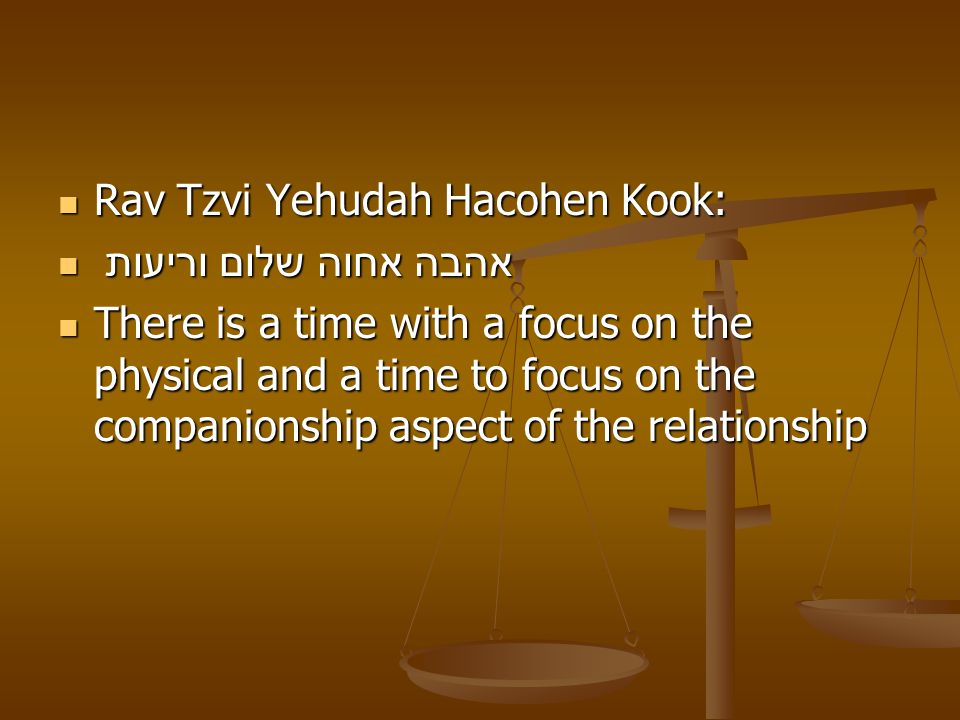 Rav Tzvi Yehudah Hacohen Kook: Rav Tzvi Yehudah Hacohen Kook: אהבה אחוה שלום וריעות אהבה אחוה שלום וריעות There is a time with a focus on the physical and a time to focus on the companionship aspect of the relationship There is a time with a focus on the physical and a time to focus on the companionship aspect of the relationship