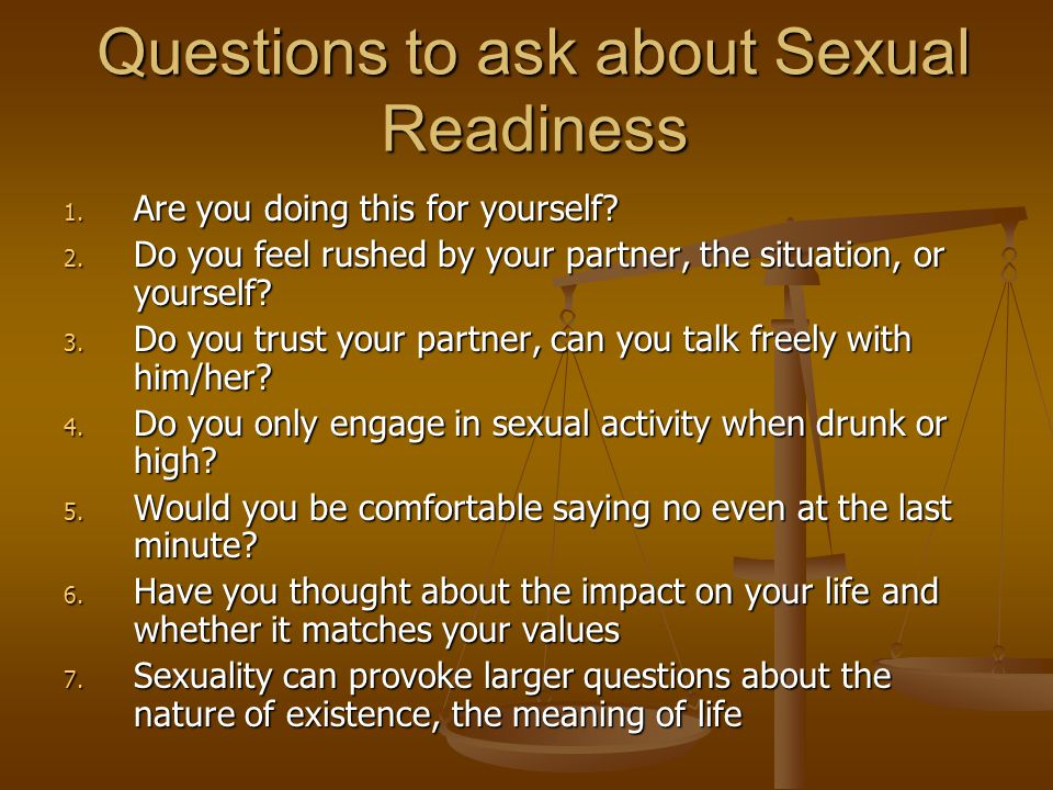 Questions to ask about Sexual Readiness 1. Are you doing this for yourself? 2. Do you feel rushed by your partner, the situation, or yourself? 3. Do y