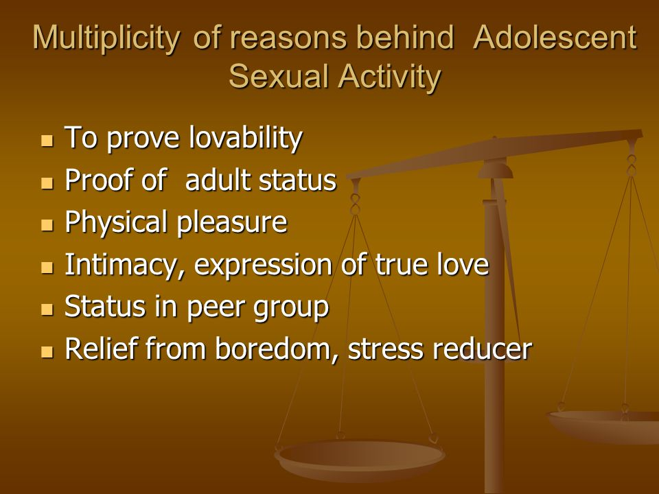 Multiplicity of reasons behind Adolescent Sexual Activity To prove lovability To prove lovability Proof of adult status Proof of adult status Physical