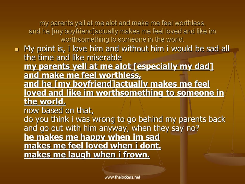 www.thelockers.net my parents yell at me alot and make me feel worthless, and he [my boyfriend]actually makes me feel loved and like im worthsomething to someone in the world.