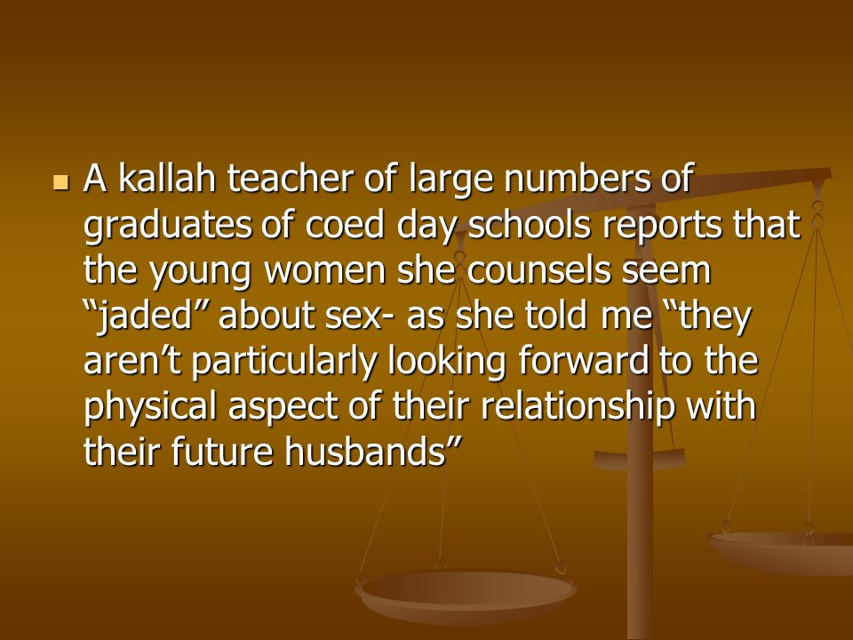 A kallah teacher of large numbers of graduates of coed day schools reports that the young women she counsels seem jaded about sex- as she told me they aren't particularly looking forward to the physical aspect of their relationship with their future husbands A kallah teacher of large numbers of graduates of coed day schools reports that the young women she counsels seem jaded about sex- as she told me they aren't particularly looking forward to the physical aspect of their relationship with their future husbands
