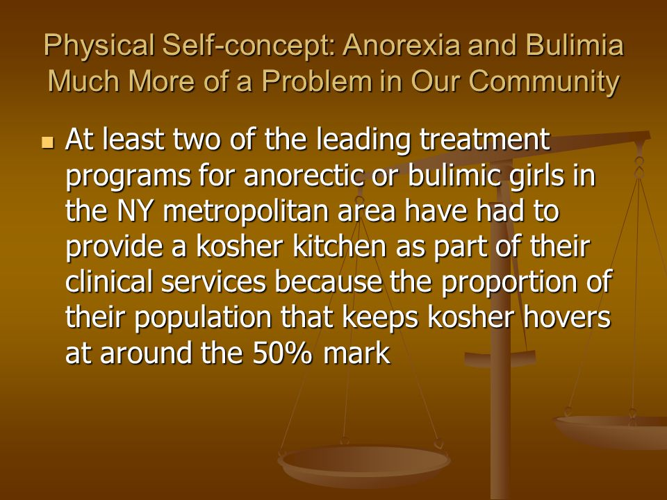 Physical Self-concept: Anorexia and Bulimia Much More of a Problem in Our Community At least two of the leading treatment programs for anorectic or bu