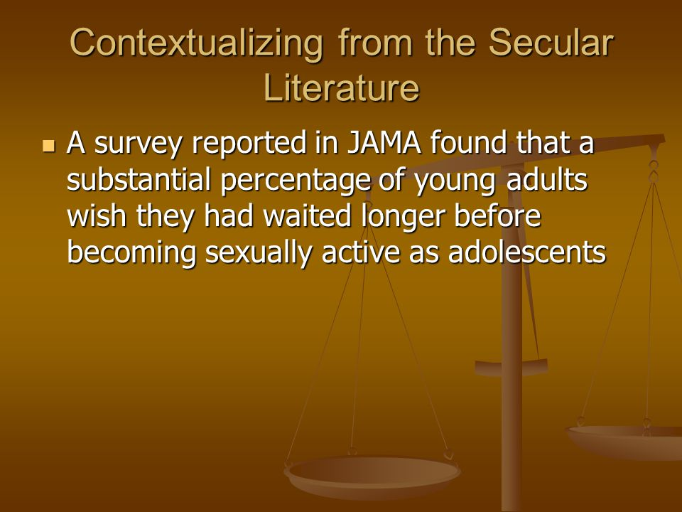 Contextualizing from the Secular Literature A survey reported in JAMA found that a substantial percentage of young adults wish they had waited longer before becoming sexually active as adolescents A survey reported in JAMA found that a substantial percentage of young adults wish they had waited longer before becoming sexually active as adolescents