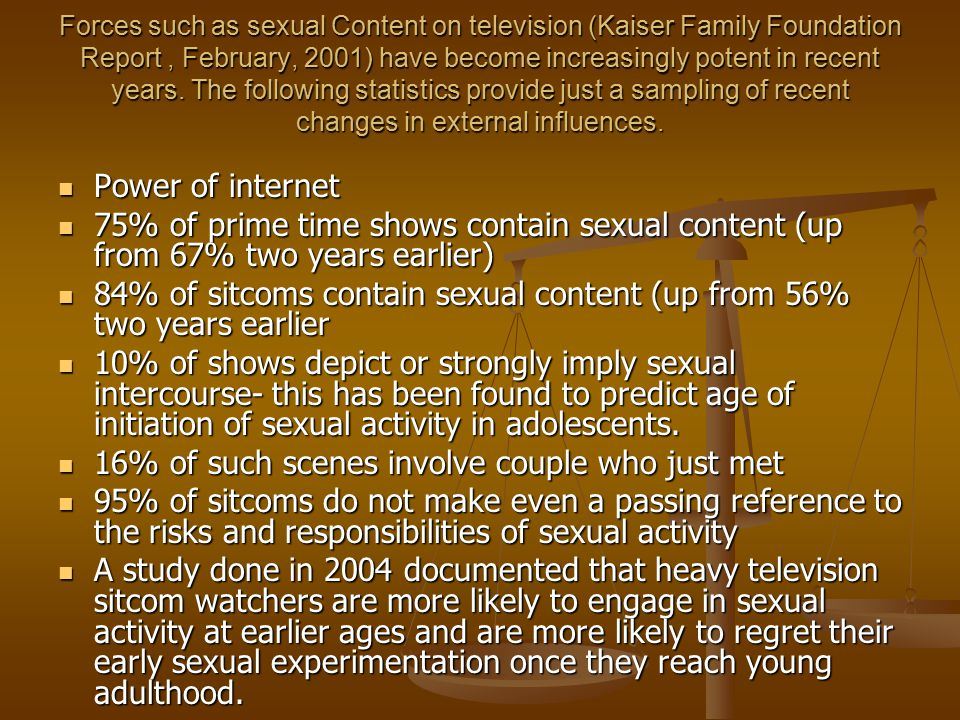 Forces such as sexual Content on television (Kaiser Family Foundation Report, February, 2001) have become increasingly potent in recent years. The fol