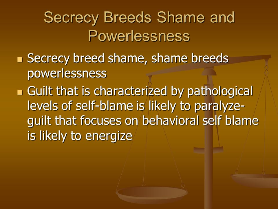 Secrecy Breeds Shame and Powerlessness Secrecy breed shame, shame breeds powerlessness Secrecy breed shame, shame breeds powerlessness Guilt that is characterized by pathological levels of self-blame is likely to paralyze- guilt that focuses on behavioral self blame is likely to energize Guilt that is characterized by pathological levels of self-blame is likely to paralyze- guilt that focuses on behavioral self blame is likely to energize