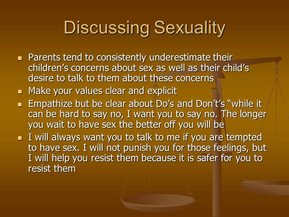 Discussing Sexuality Parents tend to consistently underestimate their children's concerns about sex as well as their child's desire to talk to them about these concerns Parents tend to consistently underestimate their children's concerns about sex as well as their child's desire to talk to them about these concerns Make your values clear and explicit Make your values clear and explicit Empathize but be clear about Do's and Don't's while it can be hard to say no, I want you to say no.