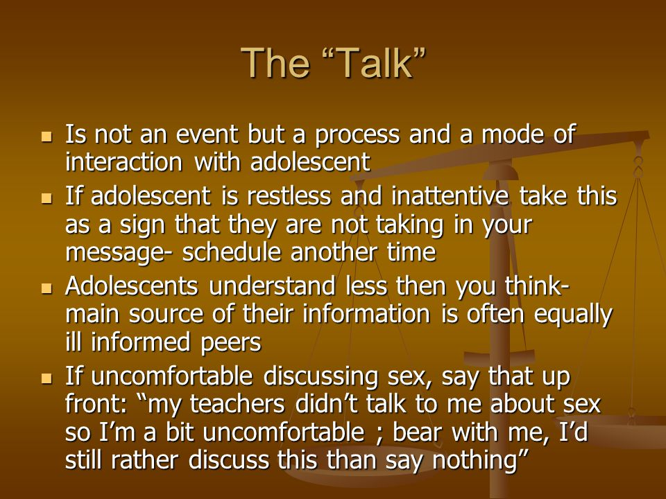 The Talk Is not an event but a process and a mode of interaction with adolescent Is not an event but a process and a mode of interaction with adolescent If adolescent is restless and inattentive take this as a sign that they are not taking in your message- schedule another time If adolescent is restless and inattentive take this as a sign that they are not taking in your message- schedule another time Adolescents understand less then you think- main source of their information is often equally ill informed peers Adolescents understand less then you think- main source of their information is often equally ill informed peers If uncomfortable discussing sex, say that up front: my teachers didn't talk to me about sex so I'm a bit uncomfortable ; bear with me, I'd still rather discuss this than say nothing If uncomfortable discussing sex, say that up front: my teachers didn't talk to me about sex so I'm a bit uncomfortable ; bear with me, I'd still rather discuss this than say nothing