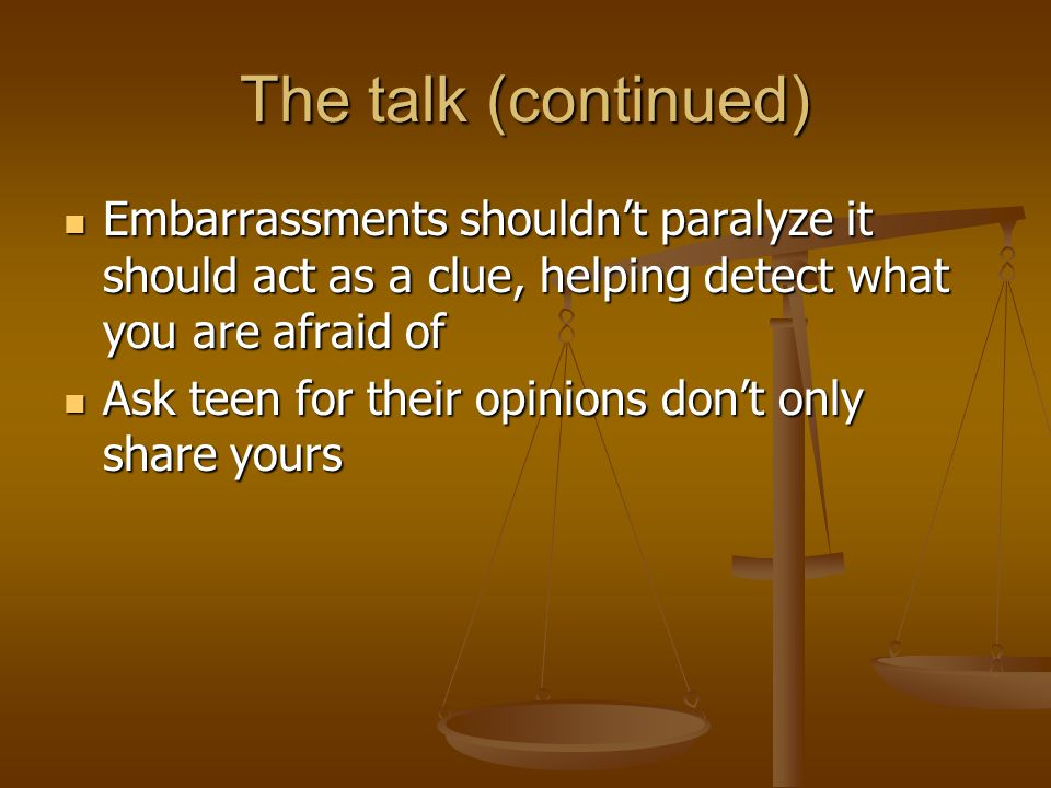 The talk (continued) Embarrassments shouldn't paralyze it should act as a clue, helping detect what you are afraid of Embarrassments shouldn't paralyze it should act as a clue, helping detect what you are afraid of Ask teen for their opinions don't only share yours Ask teen for their opinions don't only share yours