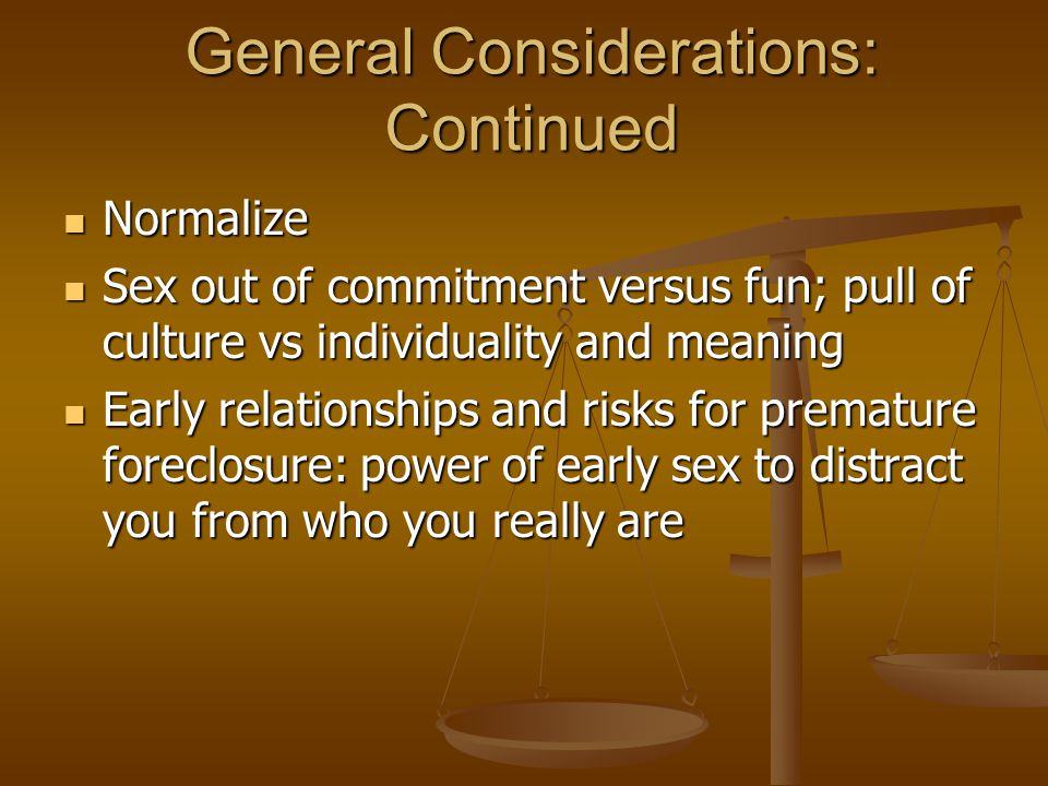 General Considerations: Continued Normalize Normalize Sex out of commitment versus fun; pull of culture vs individuality and meaning Sex out of commitment versus fun; pull of culture vs individuality and meaning Early relationships and risks for premature foreclosure: power of early sex to distract you from who you really are Early relationships and risks for premature foreclosure: power of early sex to distract you from who you really are