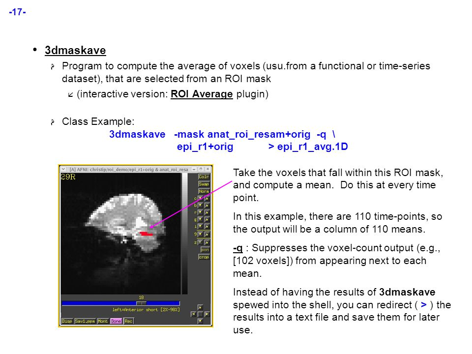 -17- 3dmaskave  Program to compute the average of voxels (usu.from a functional or time-series dataset), that are selected from an ROI mask  (interactive version: ROI Average plugin)  Class Example: 3dmaskave-mask anat_roi_resam+orig -q \ epi_r1+orig > epi_r1_avg.1D Take the voxels that fall within this ROI mask, and compute a mean.