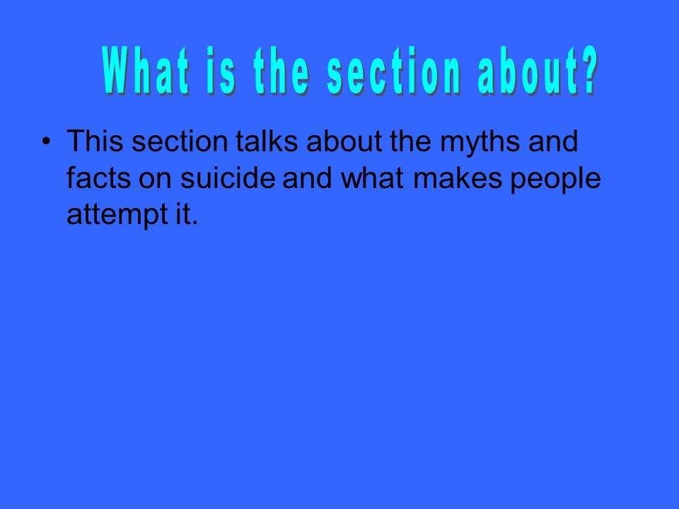 This section talks about the myths and facts on suicide and what makes people attempt it.