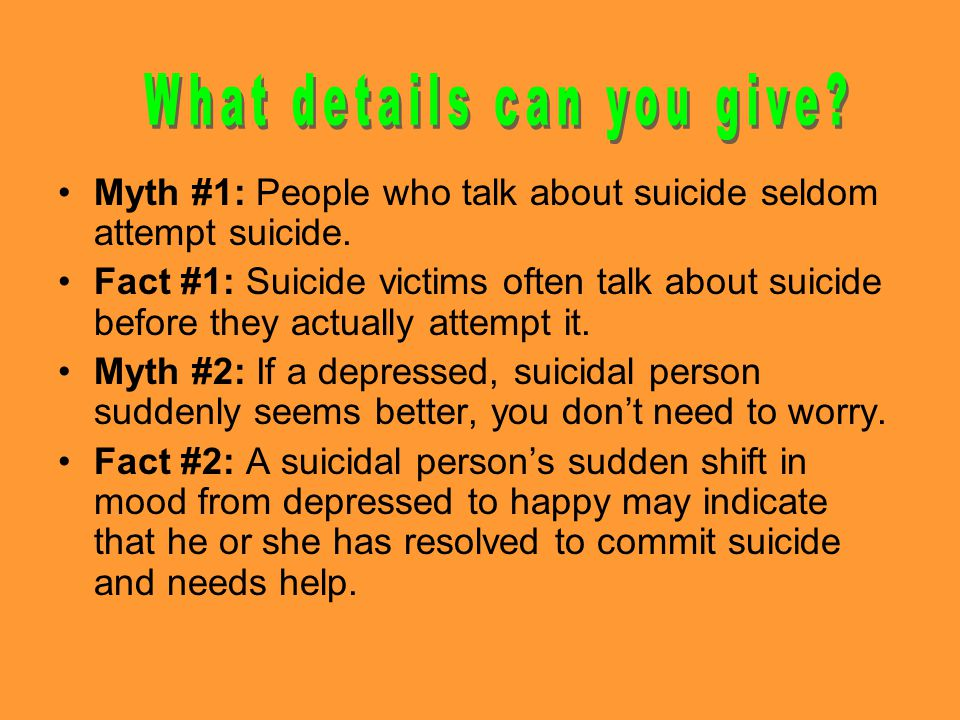 Myth #1: People who talk about suicide seldom attempt suicide.
