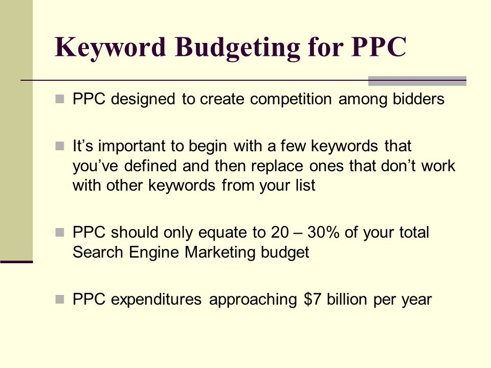 Keyword Budgeting for PPC PPC designed to create competition among bidders It's important to begin with a few keywords that you've defined and then replace ones that don't work with other keywords from your list PPC should only equate to 20 – 30% of your total Search Engine Marketing budget PPC expenditures approaching $7 billion per year