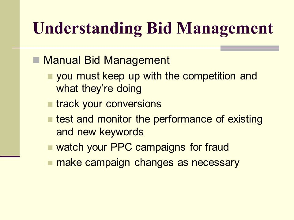 Understanding Bid Management Manual Bid Management you must keep up with the competition and what they're doing track your conversions test and monito