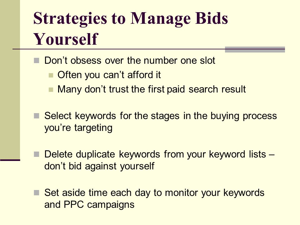 Strategies to Manage Bids Yourself Don't obsess over the number one slot Often you can't afford it Many don't trust the first paid search result Selec