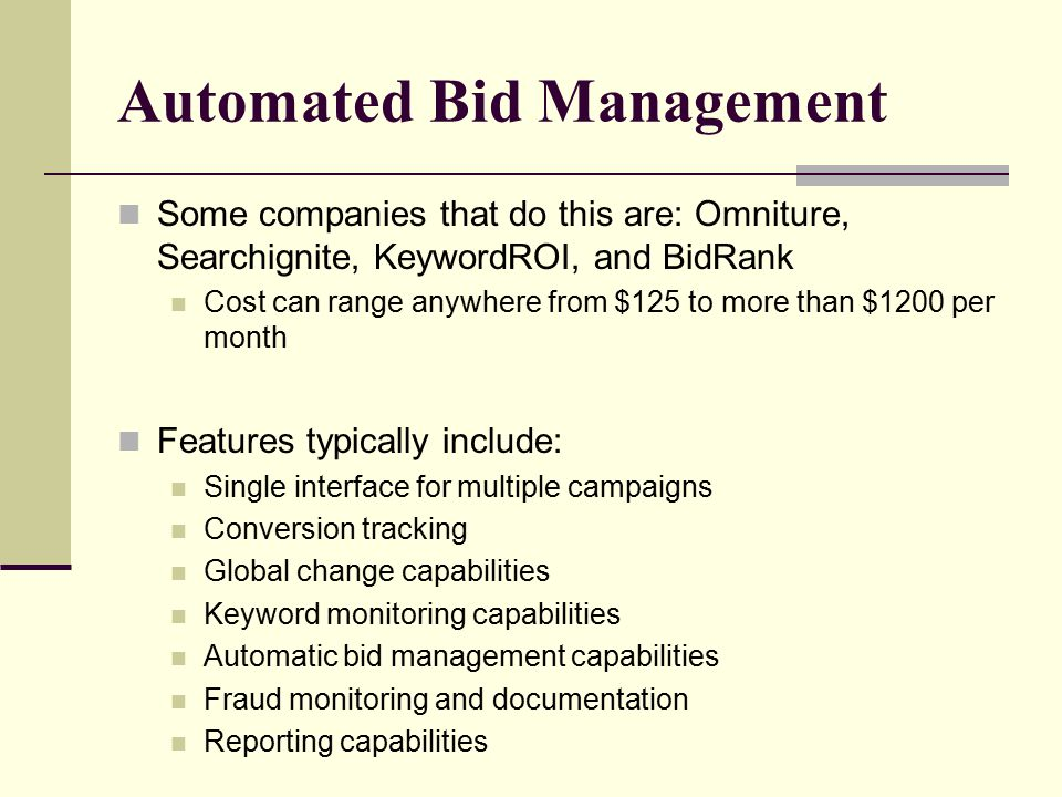 Automated Bid Management Some companies that do this are: Omniture, Searchignite, KeywordROI, and BidRank Cost can range anywhere from $125 to more than $1200 per month Features typically include: Single interface for multiple campaigns Conversion tracking Global change capabilities Keyword monitoring capabilities Automatic bid management capabilities Fraud monitoring and documentation Reporting capabilities