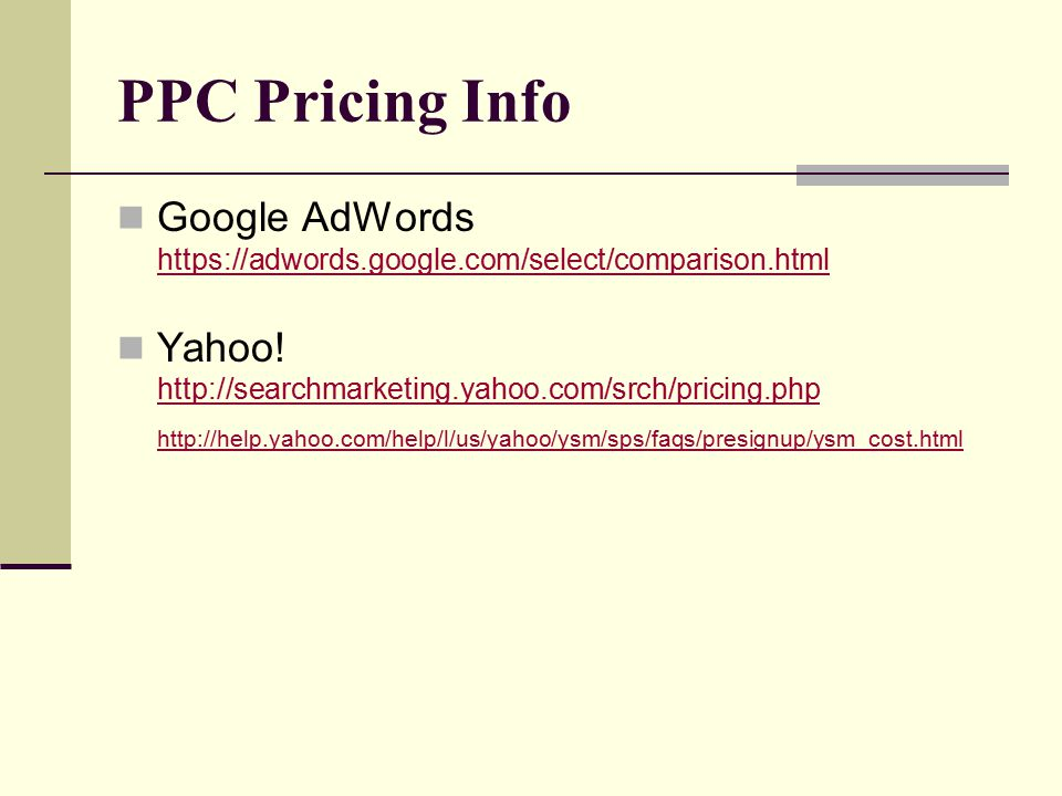 PPC Pricing Info Google AdWords https://adwords.google.com/select/comparison.html https://adwords.google.com/select/comparison.html Yahoo.