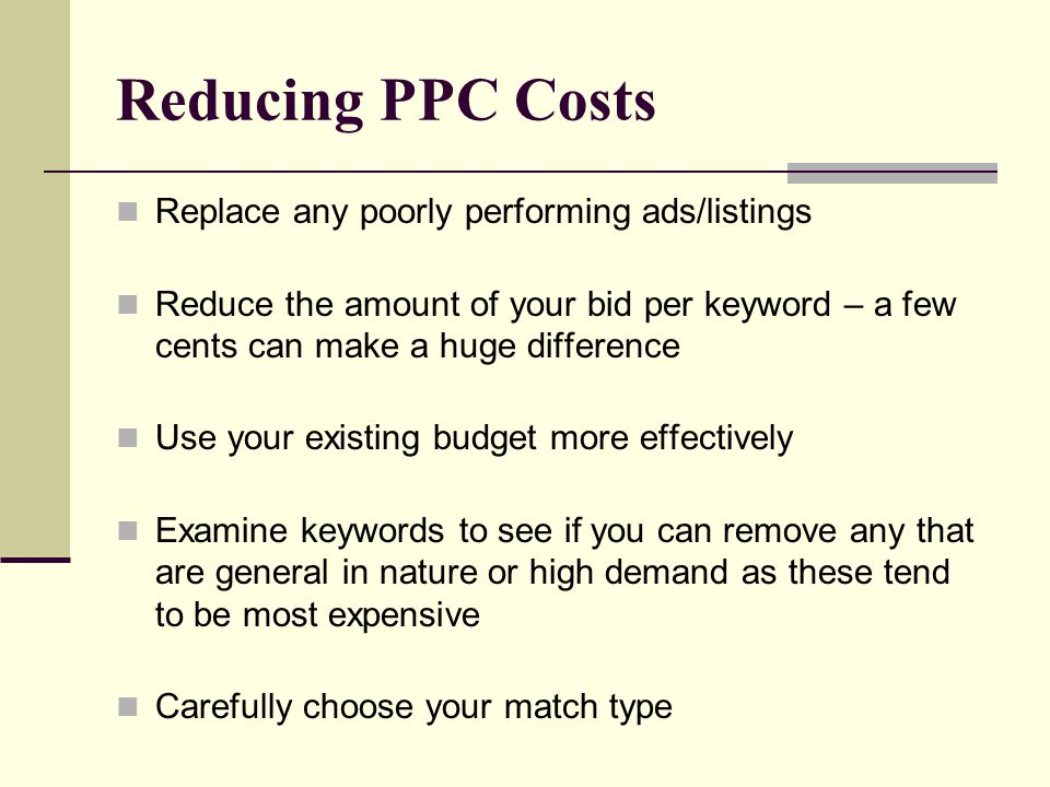 Reducing PPC Costs Replace any poorly performing ads/listings Reduce the amount of your bid per keyword – a few cents can make a huge difference Use y