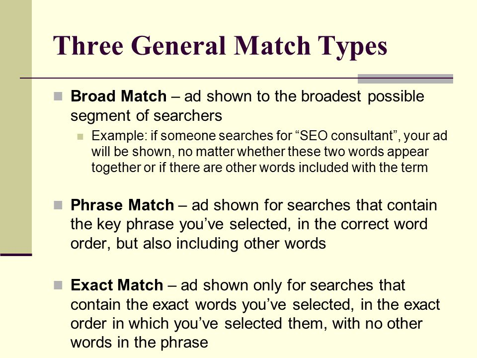 Three General Match Types Broad Match – ad shown to the broadest possible segment of searchers Example: if someone searches for SEO consultant , your ad will be shown, no matter whether these two words appear together or if there are other words included with the term Phrase Match – ad shown for searches that contain the key phrase you've selected, in the correct word order, but also including other words Exact Match – ad shown only for searches that contain the exact words you've selected, in the exact order in which you've selected them, with no other words in the phrase