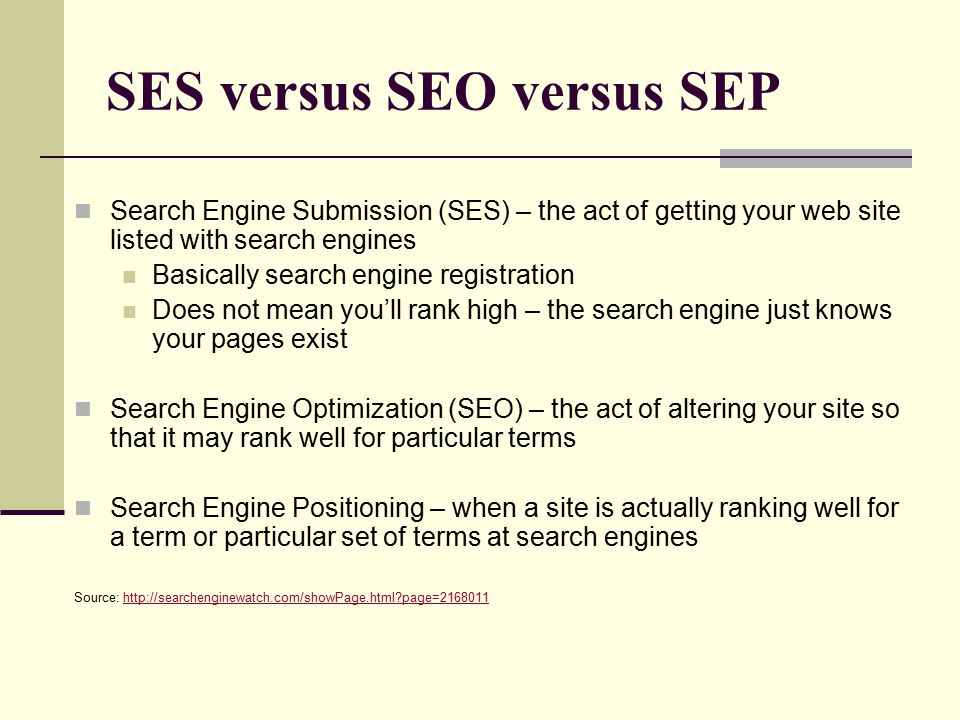 SES versus SEO versus SEP Search Engine Submission (SES) – the act of getting your web site listed with search engines Basically search engine registration Does not mean you'll rank high – the search engine just knows your pages exist Search Engine Optimization (SEO) – the act of altering your site so that it may rank well for particular terms Search Engine Positioning – when a site is actually ranking well for a term or particular set of terms at search engines Source: http://searchenginewatch.com/showPage.html?page=2168011http://searchenginewatch.com/showPage.html?page=2168011