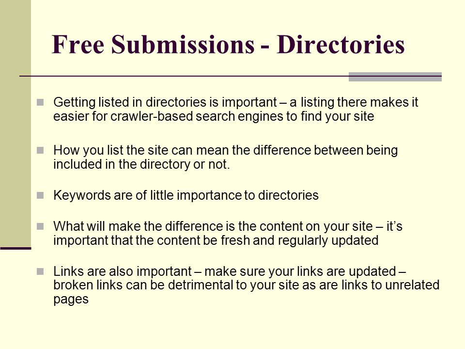 Free Submissions - Directories Getting listed in directories is important – a listing there makes it easier for crawler-based search engines to find your site How you list the site can mean the difference between being included in the directory or not.