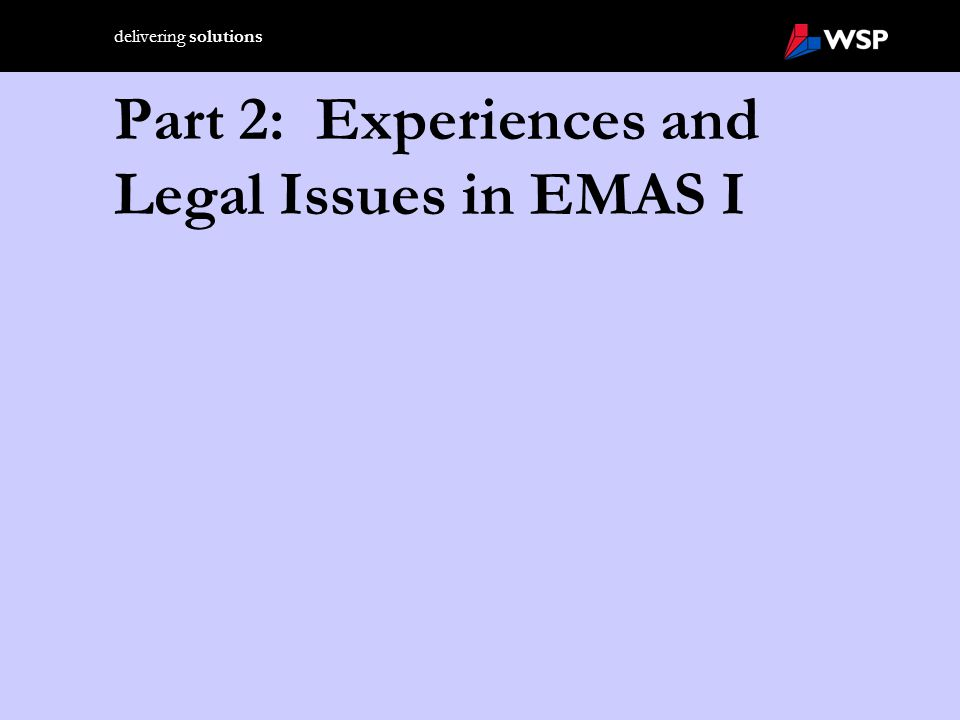 delivering solutions Legal Issues We Encountered during the EMAS I Period (April 1993 through March 2001): Legislation from DG Environment (XI)  Integrated Product Policy document released in early 1999  Developing Sector timetables for submission of sustainability plans and indicators, based on environmental indicators in EPE Guidance  Release of SD strategy document in October 2000