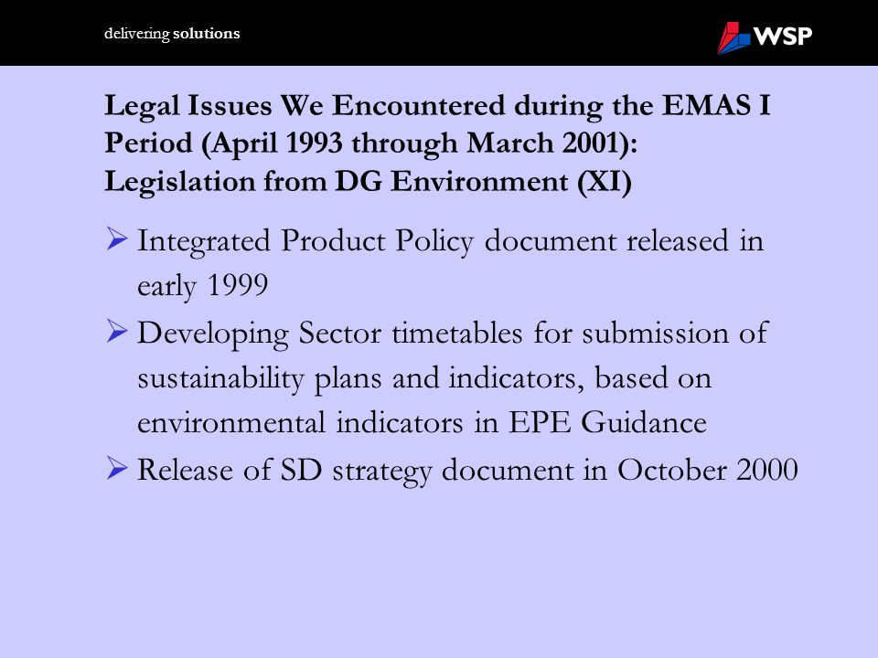delivering solutions Integrated Product Policy  Definition: Public Policy which explicitly aims to modify and improve the environmental performance of product systems  EU considering comprehensive policy to address all life-cycle stages of product  DG Environment has developed a Green Paper  Potential measures within IPP: waste and materials prohibitions; green product design; public procurement policies; product- focused fiscal measures; labelling schemes; EMAS scheme for retailers; extended producer responsibility