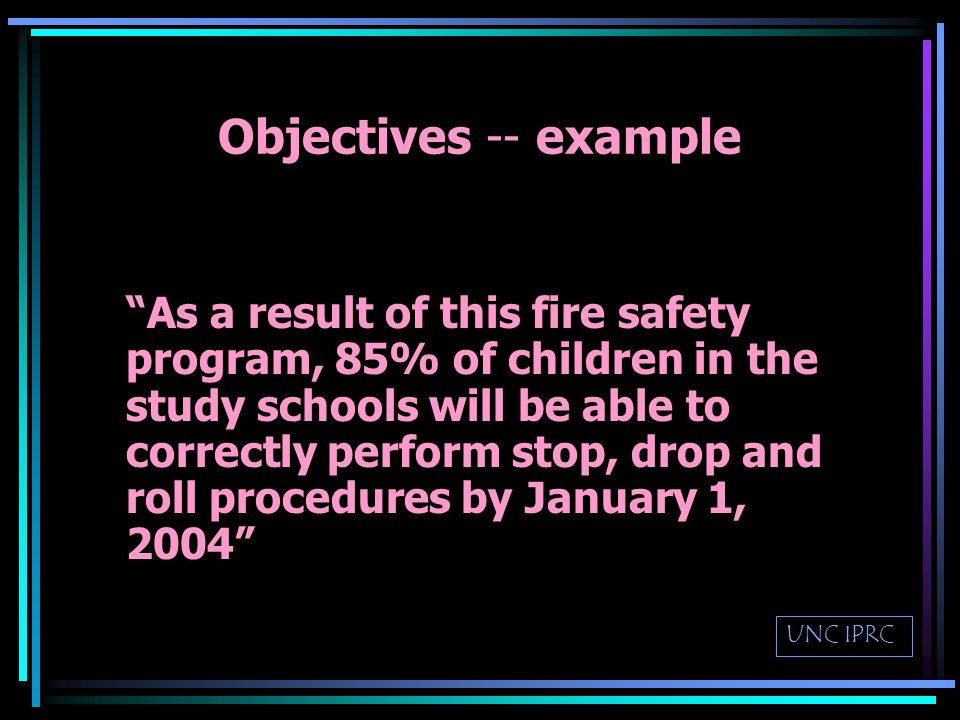 Goals and Objectives -- Program Goal –broad statement of what the program is trying to accomplish Objectives –specific –time-framed –outcome oriented UNC IPRC