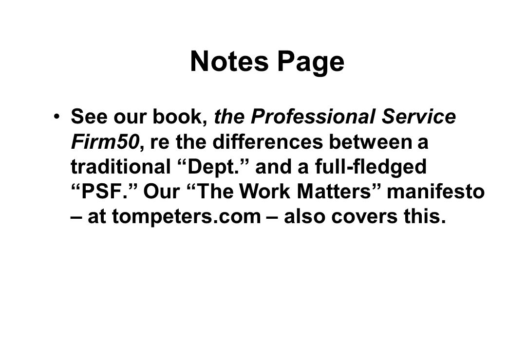 Notes Page See our book, the Professional Service Firm50, re the differences between a traditional Dept. and a full-fledged PSF. Our The Work Matters manifesto – at tompeters.com – also covers this.