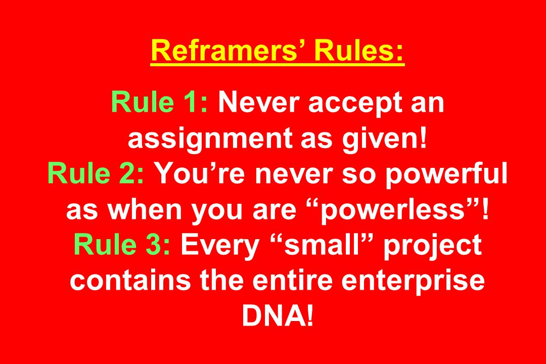 Reframers' Rules: Rule 1: Never accept an assignment as given.