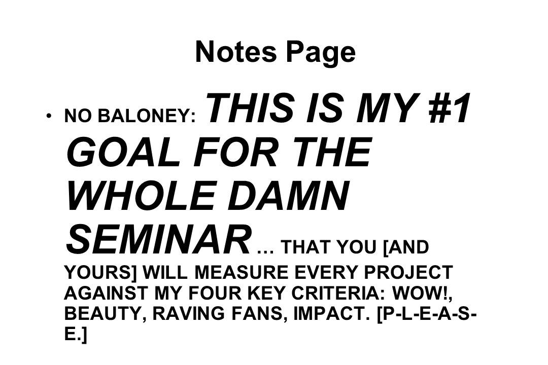 Notes Page NO BALONEY: THIS IS MY #1 GOAL FOR THE WHOLE DAMN SEMINAR … THAT YOU [AND YOURS] WILL MEASURE EVERY PROJECT AGAINST MY FOUR KEY CRITERIA: WOW!, BEAUTY, RAVING FANS, IMPACT.