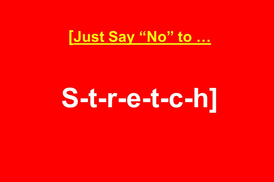 [ Just Say No to … S-t-r-e-t-c-h]