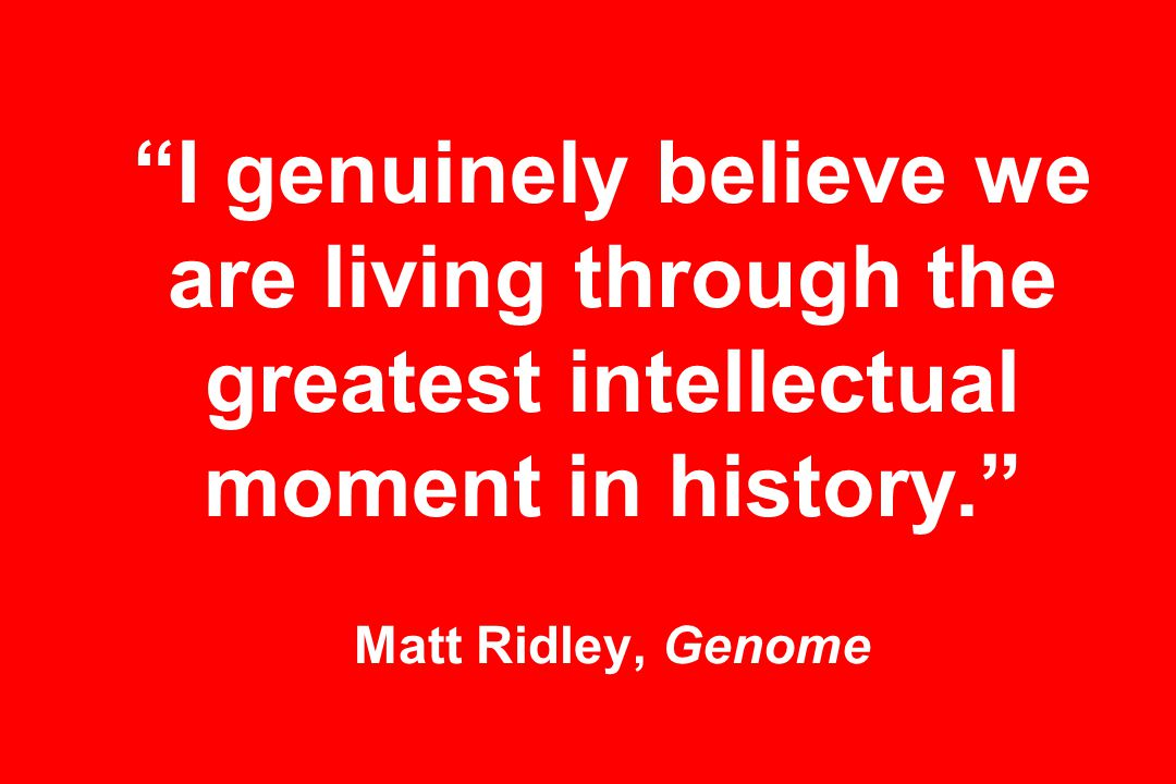 I genuinely believe we are living through the greatest intellectual moment in history. Matt Ridley, Genome