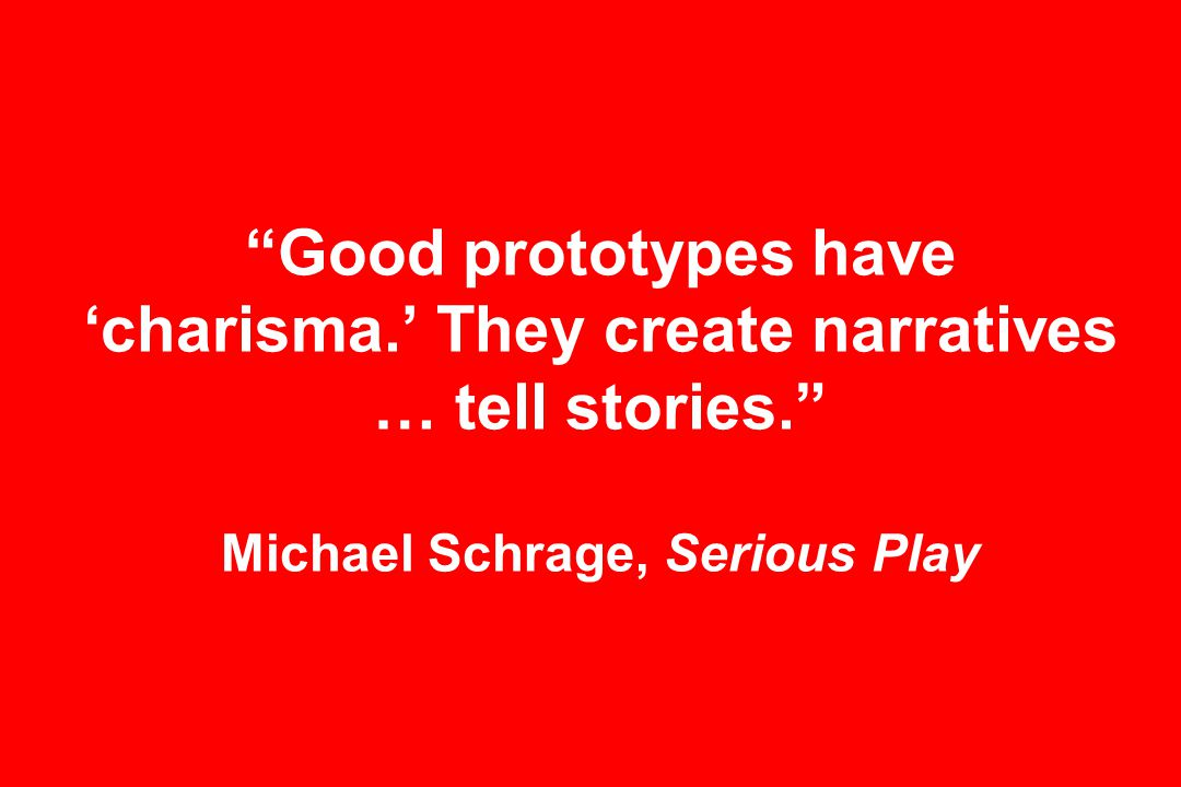 Good prototypes have 'charisma.' They create narratives … tell stories. Michael Schrage, Serious Play